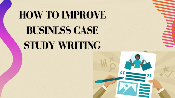 How To Improve business case study writing